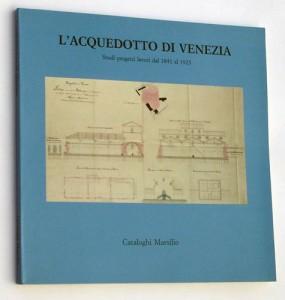 L'ACQUEDOTTO DI VENEZIA Studi progetti lavori dal 1841 al 1923 MARSILIO 1984